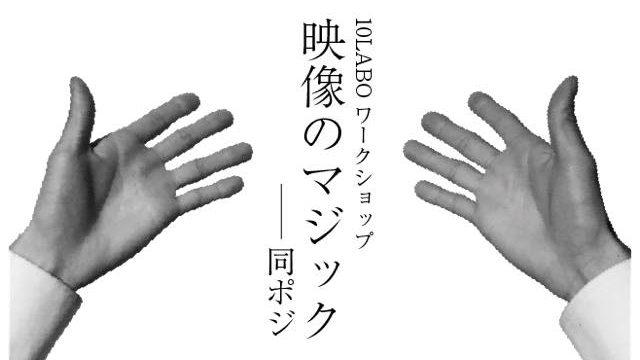 みんなの10ラボvol.20「映像のマジック〜同ポジ〜」